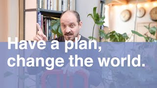 Have a plan, Change the World.
