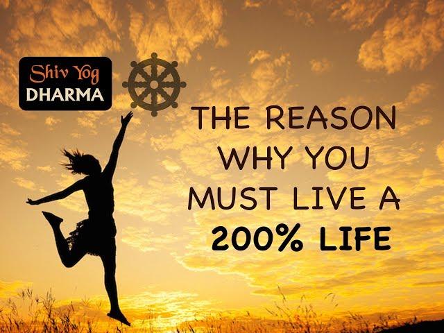 SHIV YOG DHARMA: The reason why you must live a 200% life