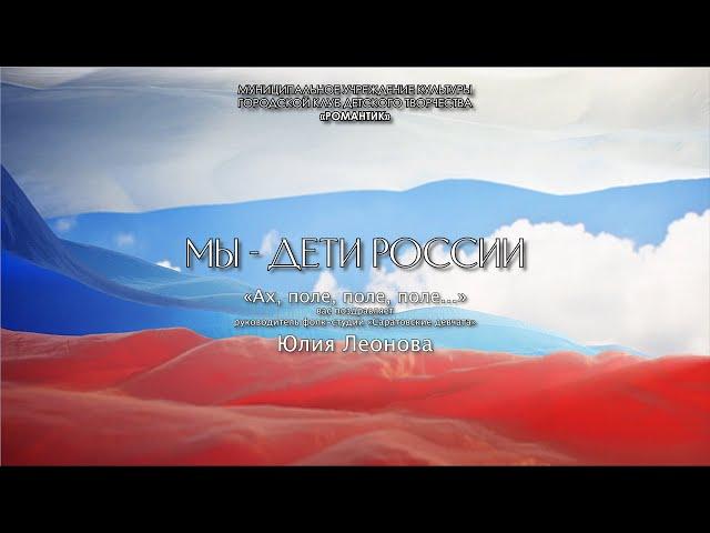 Онлайн-флэшмоб «Мы – дети России» - Юлия Леонова «Ах, поле, поле…»