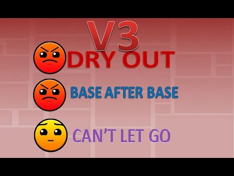 V3; Dry Out, Base After Base, Cant Let Go, By MazeMaster00 (Me)