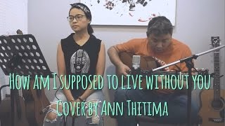 How am I supposed to live without you (cover)  by Ann Thitima
