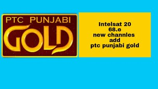 How to Ptc punjabi gold new channles चैनल्स add intelsat20 68.e