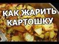 Как правильно жарить картошку жареная картошка пожарить вкусно сможет каждый