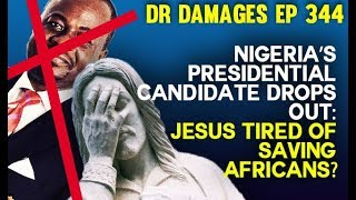 Dr. Damages Show – ep 344: Nigeria's Candidate Drops Out: Jesus tired of saving Africans?