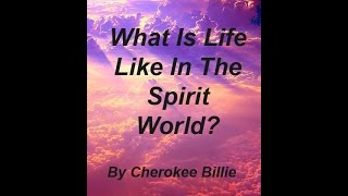 What Is Life Like In The Spirit World? By Cherokee Billie