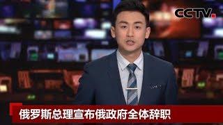 [中国新闻] 俄罗斯总理梅德韦杰夫宣布俄政府全体辞职 | CCTV中文国际