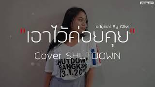 เอาไว้ค่อยคุย - Gliss | Cover SHUTDOWN