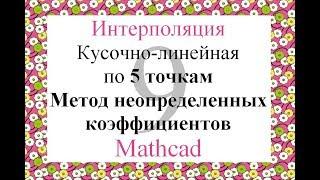 9 Кусочно-линейная интерполяция по 5т Метод неопределенных коэффициентов Mathcad