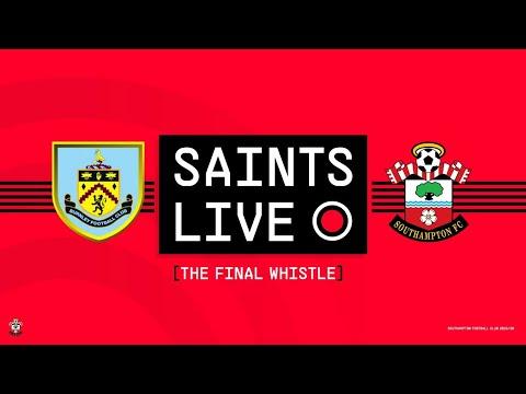 SAINTS LIVE: The Final Whistle   Burnley vs Southampton
