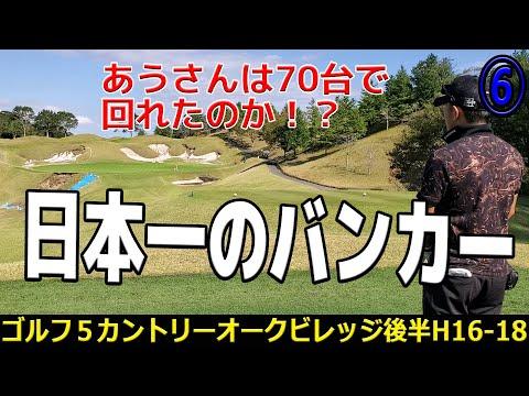 【超難関コース⑥】日本一顎の高いバンカーのホール登場!【ゴルフ5カントリーオークヴィレッジ後半H16-18】
