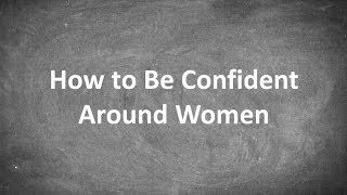 How to Be Confident Around Women