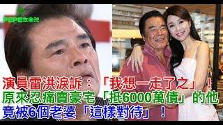 演員雷洪淚訴:「我想一走了之」!原來忍痛賣豪宅「抵6000萬債」的他,竟被6個老婆「這樣對待」! thumbnail