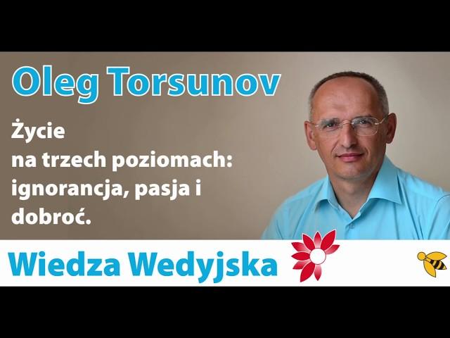 Dr Oleg Torsunov - Życie na trzech poziomach: ignorancja, pasja i dobroć.