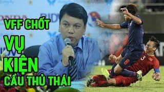VFF chính thức CHỐT vụ khiếu kiện pha chơi xấu của tuyển thủ Thái Lan