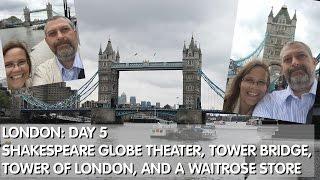 London Day 5: Shakespeare Globe Theater, Tower Bridge, Tower of London & Waitrose
