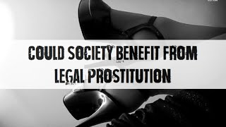 IGNORANT THOUGHTS - COULD SOCIETY BENEFIT FROM LEGAL PROSTITUTION