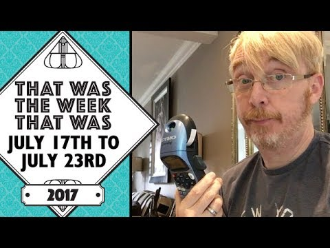 VLOG - That Was The Week That Was July 17th to July 23rd 2017