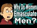 Why Do Women Emasculate Men?