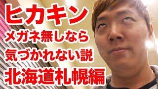 【検証】ヒカキン、メガネなしなら気づかれない説 【北海道 札幌編】