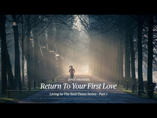Return to Your First Love - Living in the End Times 1 - Janet Swanson - 06/28/20