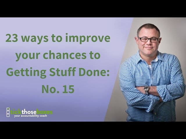 23 ways to improve your chances to Getting Stuff Done: No. 15