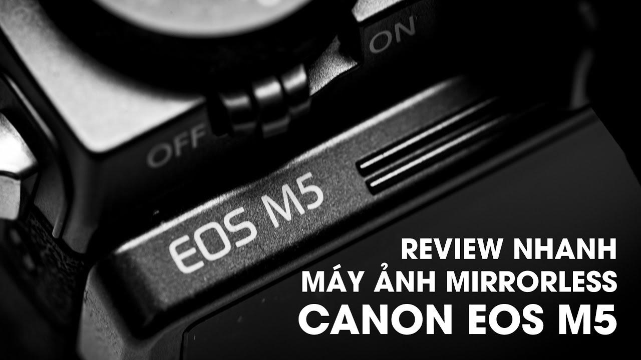 Đánh giá Canon EOS M5: Chiếc máy ảnh không gương lật mới nhất của Canon