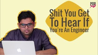 Sh*t You Get To Hear If You're An Engineer - POPxo