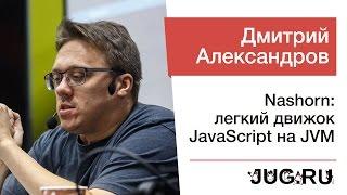 Дмитрий Александров — Nashorn: легкий движок JavaScript на JVM