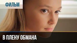 ▶️ В плену обмана - Мелодрама | Фильмы и сериалы - Русские мелодрамы
