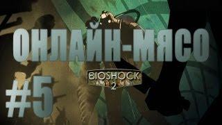 Онлайн - мясо! - Bioshock2 #5