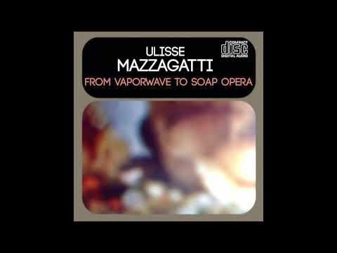 Ulisse Mazzagatti - From Vaporwave to Soap Opera [full album]