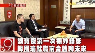 劉寶傑來了!第一次棚外錄影 韓國瑜就職前合體聊未來《9點換日線》2018.12.24