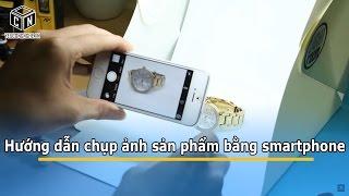 Hướng dẫn chụp ảnh sản phẩm bằng điện thoại smartphone