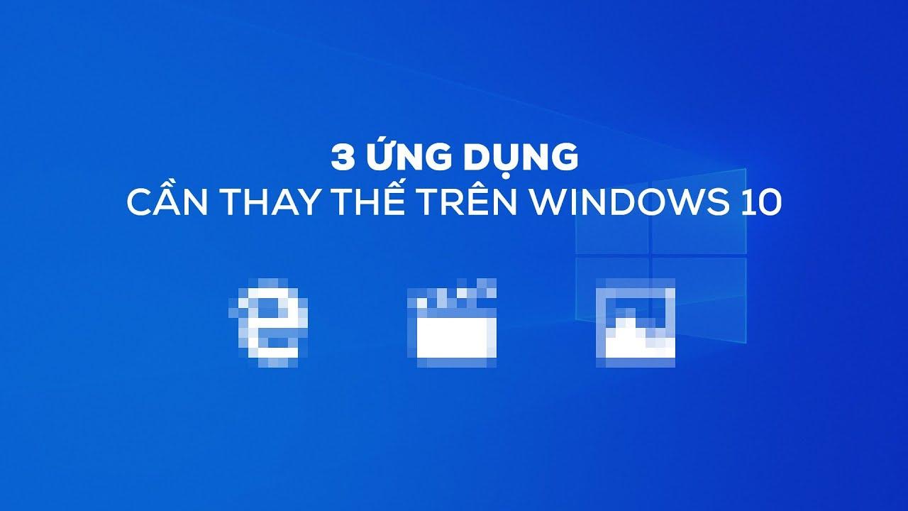3 ỨNG DỤNG trên Windows 10 cần được thay thế!!!