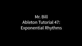 Mr. Bill - Ableton Tutorial 47: Exponential Rhythms