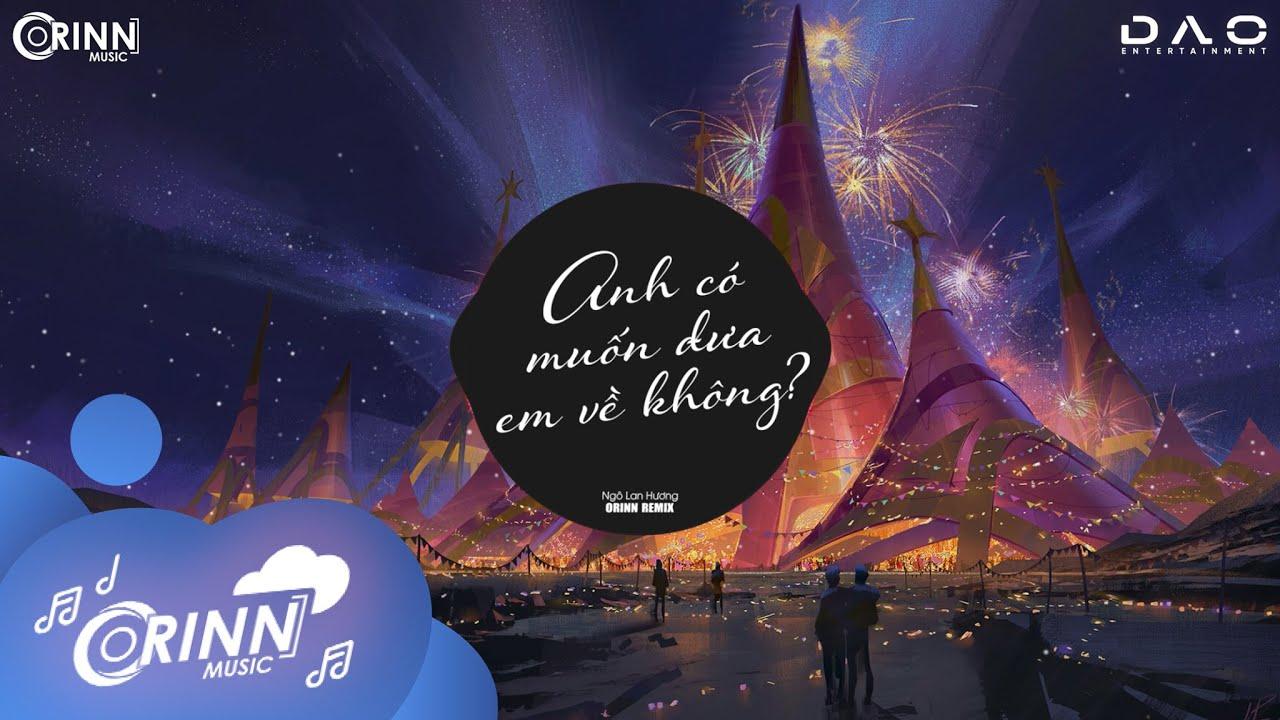 Anh Có Muốn Đưa Em Về Không (Orinn Remix) - Ngô Lan Hương | Nhạc Edm Hot Tik Tok Gây Nghiện 2021