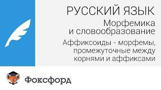 Морфемика и словообразование: Аффиксоиды. Центр онлайн-обучения «Фоксфорд»
