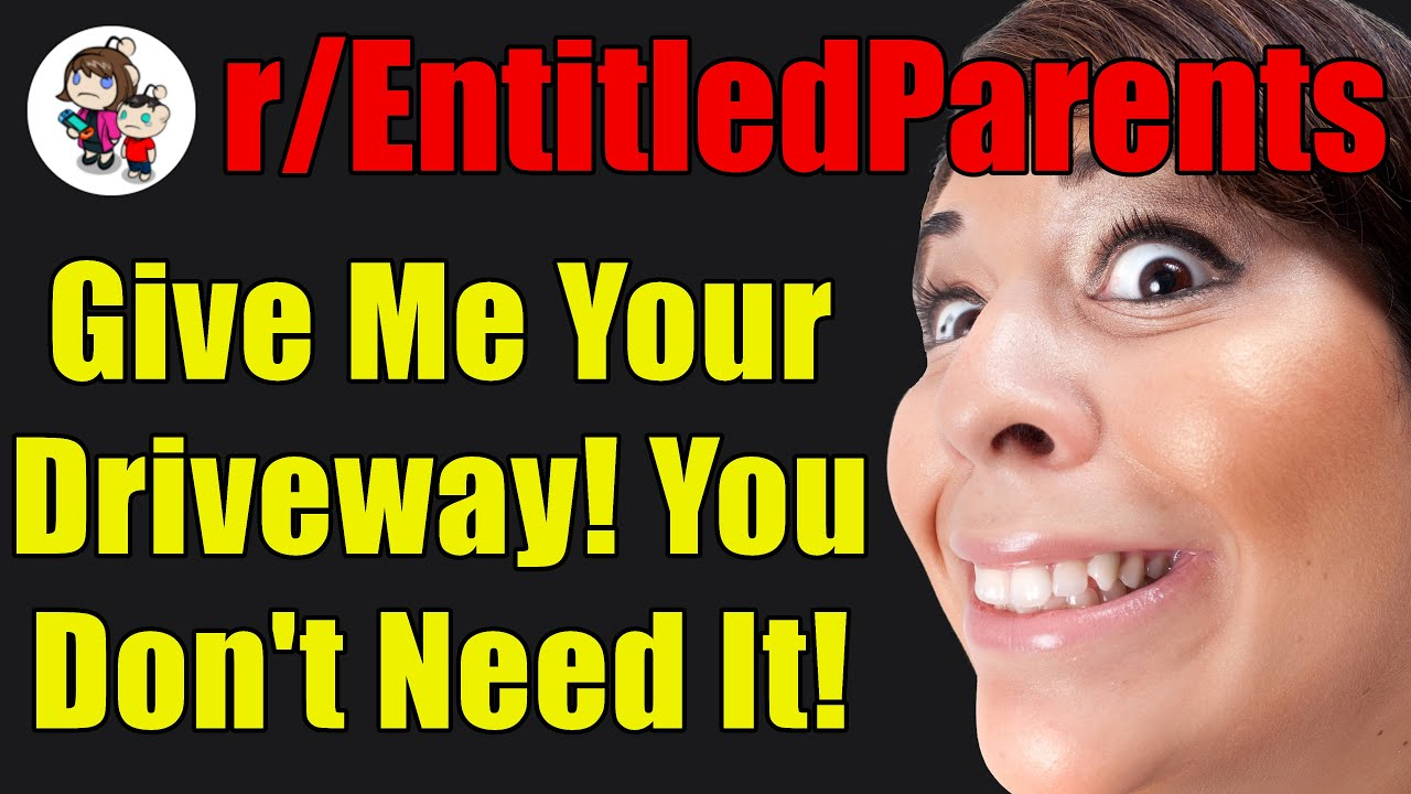 r/EntitledParents - Give Me Your Driveway! You Don't Need It! - #509