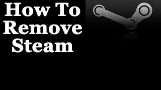 How To Completely Remove Steam From Windows 7 & 8