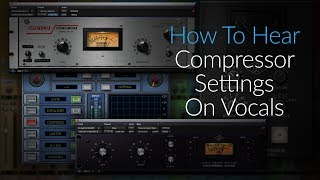 """How To Hear Compressor Settings On Vocals - An Excerpt From """"How To Listen: Compression Edition"""""""