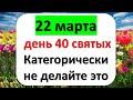22 марта - сорок святых мучеников или день 40 святых. Категорически не делайте это