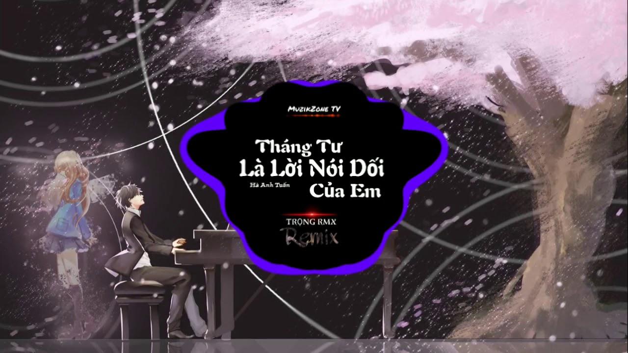 Tháng Tư Là Lời Nói Dối Của Em Remix – Hà Anh Tuấn (TRỌNG RMX)