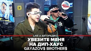 🅰️ GAYAZOV$ BROTHER$ - Увезите Меня На Дип-хаус (LIVE @ Авторадио)