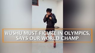 WUSHU MUST FIGURE IN OLYMPICS, SAYS OUR WORLD CHAMP