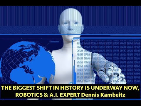 The Biggest Shift in Human History is Underway, Robotics & A.I. Expert, Dennis Kambeitz