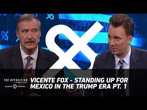 Vicente Fox - Standing Up for Mexico in the Trump Era Pt. 1 - The Opposition w/ Jordan Klepper