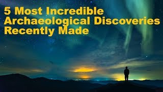 TOP 5 Most Incredible Archaeological Discoveries Recently Made