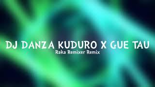 DJ DANZA KUDURO X GUE TAU - Raka Remixer Remix