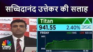 सच्चिदानंद उत्तेकर की सलाह, Buy Titan   CNBC Awaaz