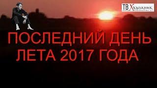 ПОСЛЕДНИЙ ДЕНЬ ЛЕТА 2017 ГОДА